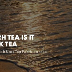 Pu Erh Tea Is It Black Tea
