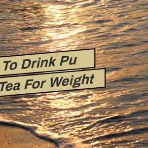 When To Drink Pu Erh Tea For Weight Loss