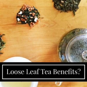 Loose Leaf Tea Benefits?
